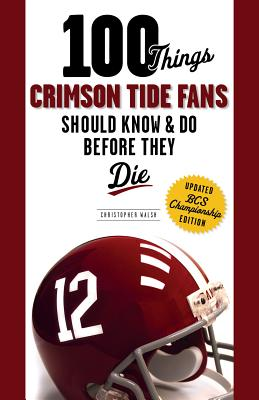 100 Things Crimson Tide Fans Should Know & Do Before They Die By Walsh, Christopher